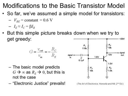 Modifications to the Basic Transistor Model So far, we've assumed a simple model for transistors: – V BE = constant = 0.6 V – I E ≈ I C =  I B But this.