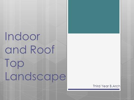 Indoor and Roof Top Landscape Third Year B.Arch. Interior landscaping  Interior landscaping is a practice of designing and arranging and carrying for.