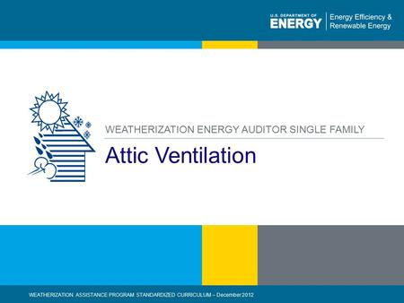 1 | WEATHERIZATION ASSISTANCE PROGRAM STANDARDIZED CURRICULUM – December 2012eere.energy.gov Attic Ventilation WEATHERIZATION ENERGY AUDITOR SINGLE FAMILY.