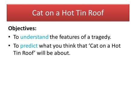 Cat on a Hot Tin Roof Objectives:
