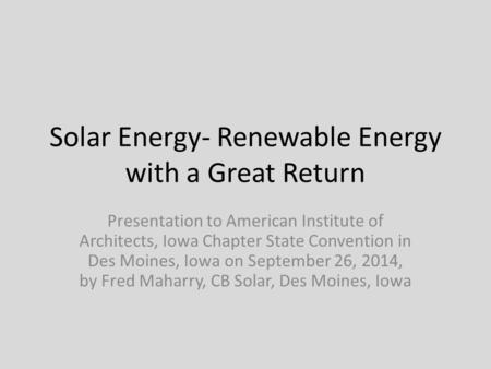 Solar Energy- Renewable Energy with a Great Return Presentation to American Institute of Architects, Iowa Chapter State Convention in Des Moines, Iowa.