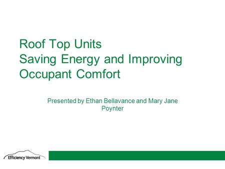 1 Roof Top Units Saving Energy and Improving Occupant Comfort Presented by Ethan Bellavance and Mary Jane Poynter.