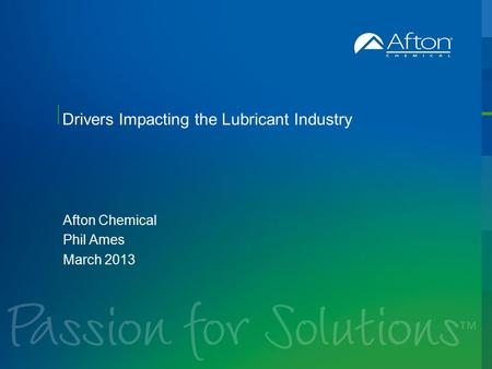 Drivers Impacting the Lubricant Industry Afton Chemical Phil Ames March 2013.