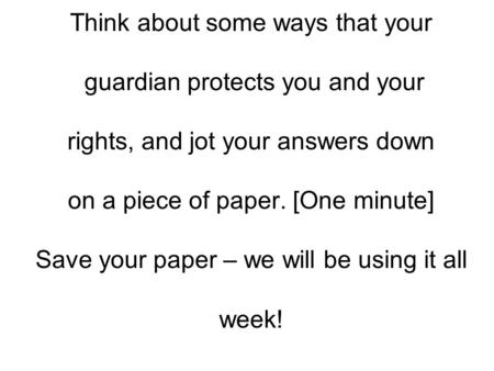 Think about some ways that your guardian protects you and your rights, and jot your answers down on a piece of paper. [One minute] Save your paper – we.