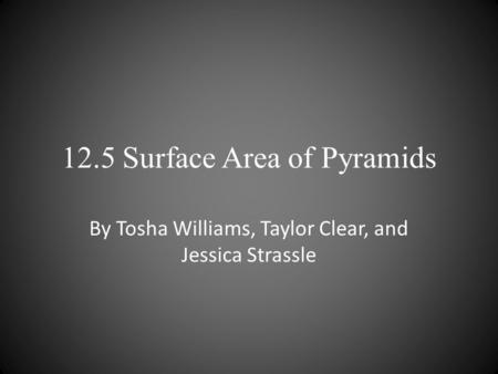 12.5 Surface Area of Pyramids By Tosha Williams, Taylor Clear, and Jessica Strassle.