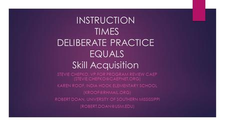 INSTRUCTION TIMES DELIBERATE PRACTICE EQUALS Skill Acquisition STEVIE CHEPKO, VP FOR PROGRAM REVIEW CAEP KAREN ROOF, INDIA.