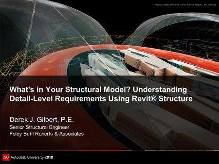 What's in Your Structural Model? Understanding Detail-Level Requirements Using Revit® Structure Derek J. Gilbert, P.E. Senior Structural Engineer Foley.