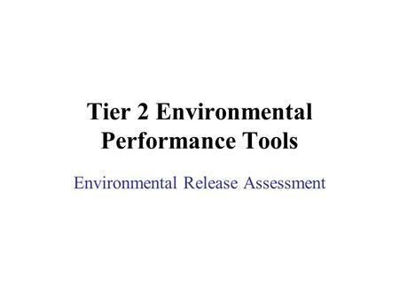 Tier 2 Environmental Performance Tools Environmental Release Assessment.