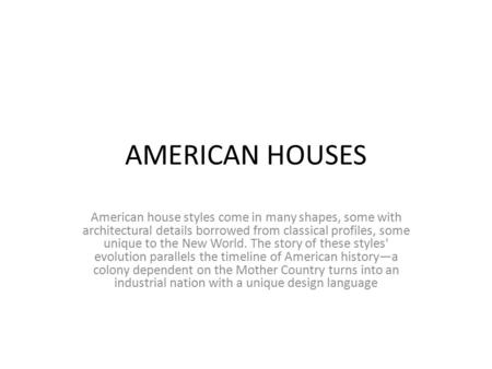 AMERICAN HOUSES American house styles come in many shapes, some with architectural details borrowed from classical profiles, some unique to the New World.
