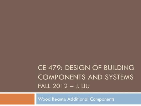 CE 479: DESIGN OF BUILDING COMPONENTS AND SYSTEMS FALL 2012 – J. LIU Wood Beams: Additional Components.