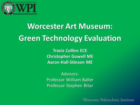Worcester Art Museum: Green Technology Evaluation Travis Collins ECE Christopher Gowell ME Aaron Hall-Stinson ME Advisors: Professor William Baller Professor.