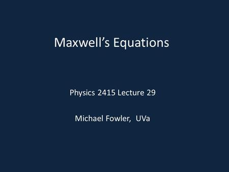 Maxwell's Equations Physics 2415 Lecture 29 Michael Fowler, UVa.