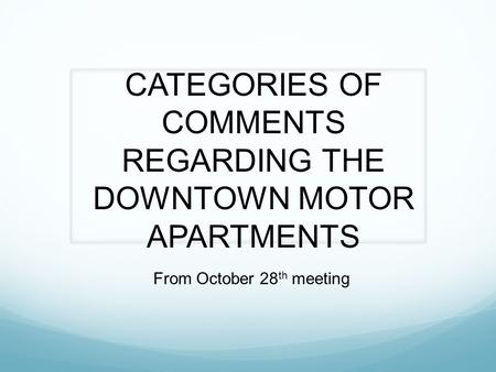 CATEGORIES OF COMMENTS REGARDING THE DOWNTOWN MOTOR APARTMENTS From October 28 th meeting.