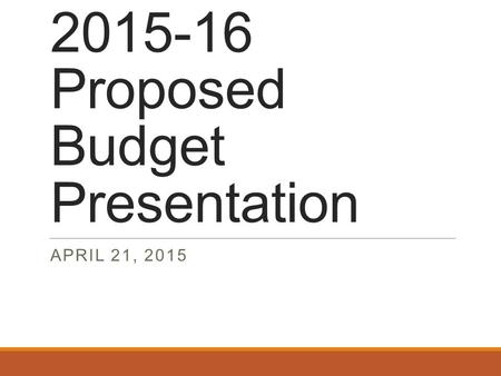 2015-16 Proposed Budget Presentation APRIL 21, 2015.