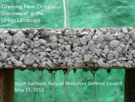 Noah Garrison, Natural Resources Defense Council May 15, 2013 Greening New Orleans: Stormwater in the Urban Landscape.