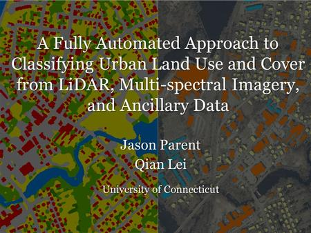 A Fully Automated Approach to Classifying Urban Land Use and Cover from LiDAR, Multi-spectral Imagery, and Ancillary Data Jason Parent Qian Lei University.