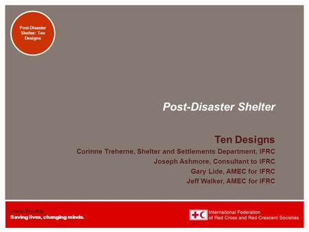 Www.ifrc.org Saving lives, changing minds. Transitional Shelters: Eight Designs Post-Disaster Shelter Ten Designs Corinne Treherne, Shelter and Settlements.