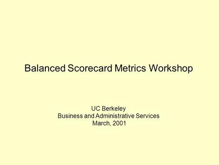 Balanced Scorecard Metrics Workshop UC Berkeley Business and Administrative Services March, 2001.