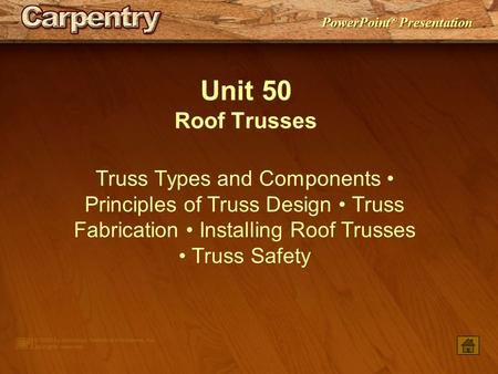 Unit 50 Roof Trusses Truss Types and Components • Principles of Truss Design • Truss Fabrication • Installing Roof Trusses • Truss Safety.