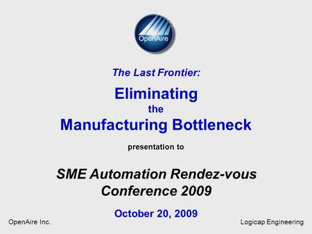 Presentation to The Last Frontier: Eliminating the Manufacturing Bottleneck presentation to SME Automation Rendez-vous Conference 2009 October 20, 2009.