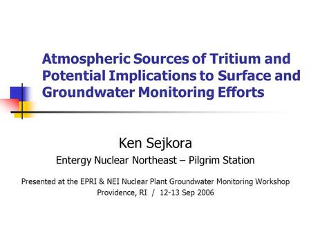 Atmospheric Sources of Tritium and Potential Implications to Surface and Groundwater Monitoring Efforts Ken Sejkora Entergy Nuclear Northeast – Pilgrim.