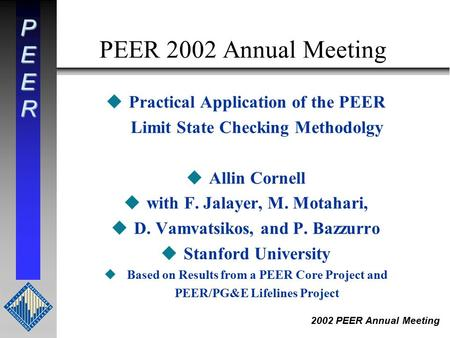 PEER 2002 PEER Annual Meeting PEER 2002 Annual Meeting uPractical Application of the PEER Limit State Checking Methodolgy uAllin Cornell uwith F. Jalayer,