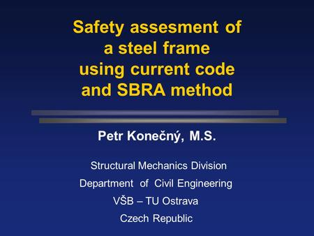 Safety assesment of a steel frame using current code and SBRA method Petr Konečný, M.S. Structural Mechanics Division Department of Civil Engineering.