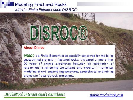 MechaRock International Consultants www.mecharock.com Modeling Fractured Rocks with the Finite Element code DISROC About Disroc DISROC is a Finite Element.