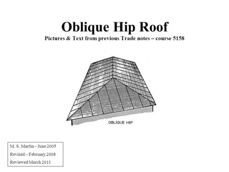 Oblique Hip Roof Pictures & Text from previous Trade notes – course 5158 M. S. Martin – June 2005 Revised – February 2008 Reviewed March 2011.