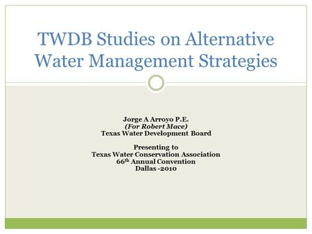 Jorge A Arroyo P.E. (For Robert Mace) Texas Water Development Board Presenting to Texas Water Conservation Association 66 th Annual Convention Dallas -2010.