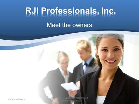 Meet the owners click to advance Copyright RJI Professionals, Inc. All right reserved. 2013.