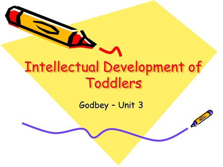 Intellectual Development of Toddlers Godbey – Unit 3.