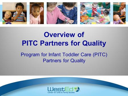 Overview of PITC Partners for Quality Program for Infant Toddler Care (PITC) Partners for Quality Slides 8 – 11: optional information about PITC/PQ to.