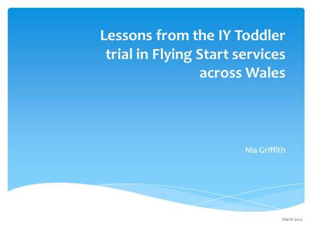 Lessons from the IY Toddler trial in Flying Start services across Wales Nia Griffith March 2012.