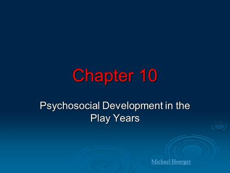 Chapter 10 Psychosocial Development in the Play Years Michael Hoerger.