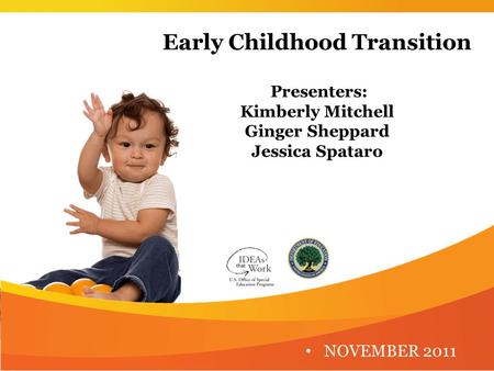 Early Childhood Transition Presenters: Kimberly Mitchell Ginger Sheppard Jessica Spataro NOVEMBER 2011.