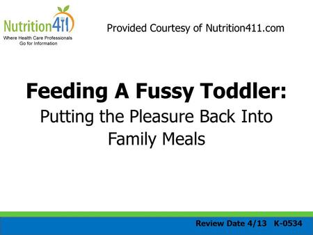 Provided Courtesy of Nutrition411.com Feeding A Fussy Toddler: Putting the Pleasure Back Into Family Meals Review Date 4/13 K-0534.