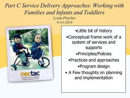Part C Service Delivery Approaches: Working with Families and Infants and Toddlers Lynda Pletcher 9-14-2010 Little bit of history Conceptual frame work.
