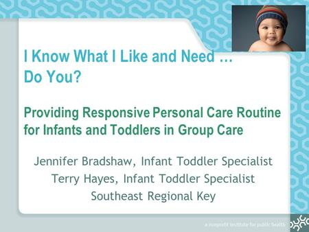 I Know What I Like and Need … Do You? Providing Responsive Personal Care Routine for Infants and Toddlers in Group Care Jennifer Bradshaw, Infant Toddler.