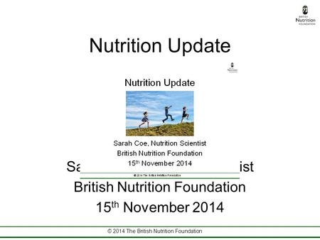 © 2014 The British Nutrition Foundation Nutrition Update Sarah Coe, Nutrition Scientist British Nutrition Foundation 15 th November 2014.