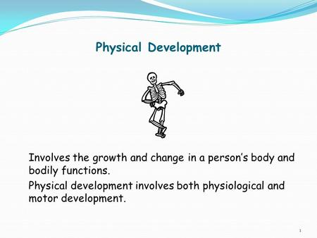 Physical Development Involves the growth and change in a person's body and bodily functions. Physical development involves both physiological and motor.