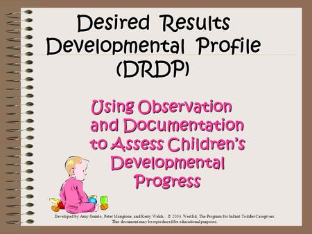 Desired Results Developmental Profile (DRDP) Using Observation and Documentation to Assess Children's Developmental Progress Developed by Amy Guinto, Peter.