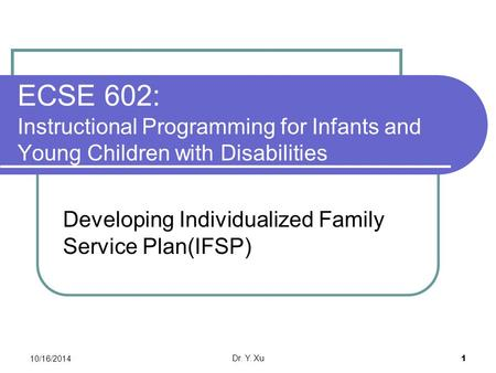 10/16/2014 Dr. Y. Xu 1 ECSE 602: Instructional Programming for Infants and Young Children with Disabilities Developing Individualized Family Service Plan(IFSP)