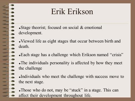 Erik Erikson  Stage theorist; focused on social & emotional development.  Viewed life as eight stages that occur between birth and death.  Each stage.