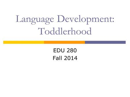 EDU 280 Fall 2014 Language Development: Toddlerhood.