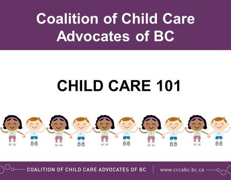 CHILD CARE 101 Coalition of Child Care Advocates of BC.