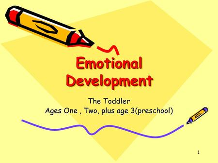 1 Emotional Development The Toddler Ages One, Two, plus age 3(preschool)