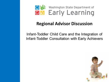 Regional Advisor Discussion Infant-Toddler Child Care and the Integration of Infant-Toddler Consultation with Early Achievers.