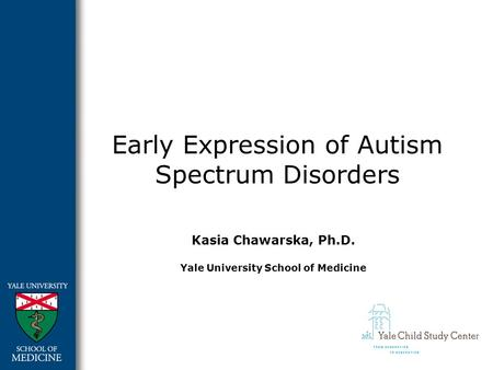 Early Expression of Autism Spectrum Disorders Kasia Chawarska, Ph.D. Yale University School of Medicine.