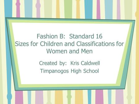 Fashion B: Standard 16 Sizes for Children and Classifications for Women and Men Created by: Kris Caldwell Timpanogos High School.